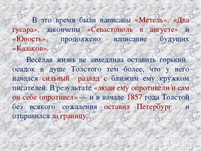 В это время были написаны «Метель», «Два гусара», закончены «Севастополь в августе» и «Юность», продолжено написание будущих «Казаков». Весёлая жизнь не замедлила оставить горький осадок в душе Толстого тем более, что у него начался сильный разлад с…