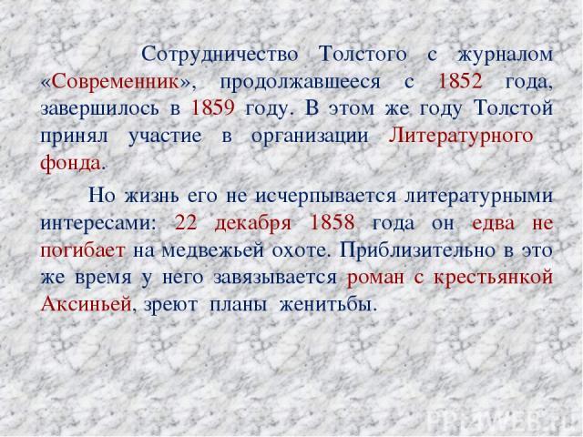 Сотрудничество Толстого с журналом «Современник», продолжавшееся с 1852 года, завершилось в 1859 году. В этом же году Толстой принял участие в организации Литературного фонда. Но жизнь его не исчерпывается литературными интересами: 22 декабря 1858 г…
