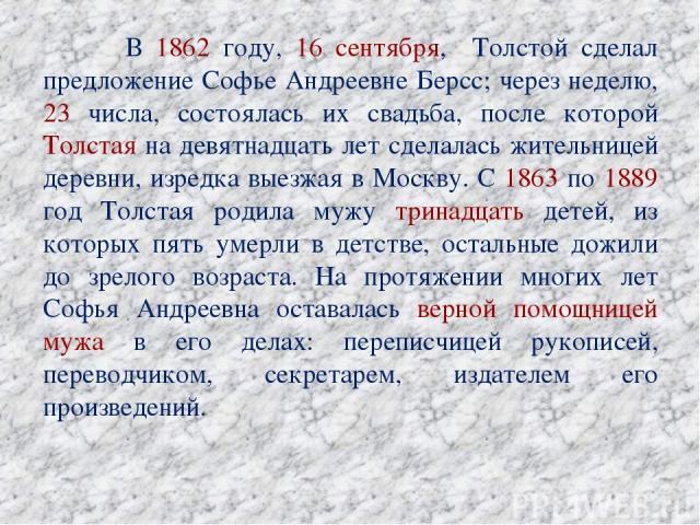 В 1862 году, 16 сентября, Толстой сделал предложение Софье Андреевне Берсс; через неделю, 23 числа, состоялась их свадьба, после которой Толстая на девятнадцать лет сделалась жительницей деревни, изредка выезжая в Москву. С 1863 по 1889 год Толстая …