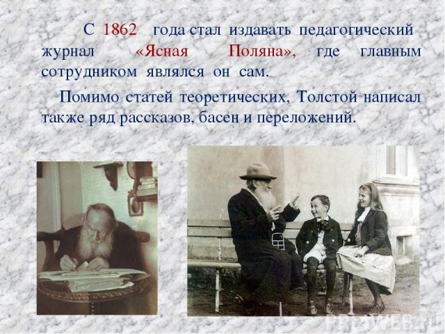 С 1862 годастал издавать педагогический журнал «Ясная Поляна», где главным сотрудником являлся он сам. Помимо статей теоретических, Толстой написал также ряд рассказов, басен и переложений.