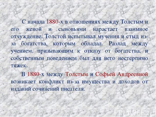 С начала 1880-х в отношениях между Толстым и его женой и сыновьями нарастает взаимное отчуждение. Толстой испытывал мучения и стыд из-за богатства, которым обладал. Разлад между учением, призывающим к отказу от богатства, и собственным поведением бы…