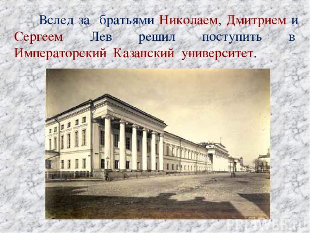 Вслед за братьями Николаем, Дмитрием и Сергеем Лев решил поступить в Императорский Казанский университет.