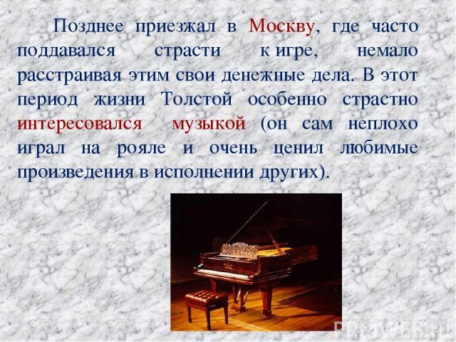 Позднее приезжал в Москву, где часто поддавался страсти кигре, немало расстраивая этим свои денежные дела. В этот период жизни Толстой особенно страстно интересовался музыкой (он сам неплохо играл на рояле и очень ценил любимые произведения в испол…