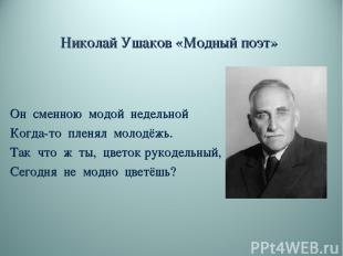 Николай Ушаков «Модный поэт» Он сменною модой недельной Когда-то пленял молодёжь