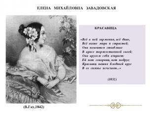 ЕЛЕНА МИХАЙЛОВНА ЗАВАДОВСКАЯ КРАСАВИЦА «Всё в ней гармония, всё диво, Всё выше м