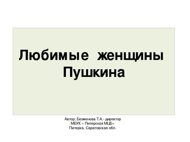 Автор; Безменова Т.А.- директор МБУК « Питерская МЦБ» Питерка, Саратовская обл. Любимые женщины Пушкина