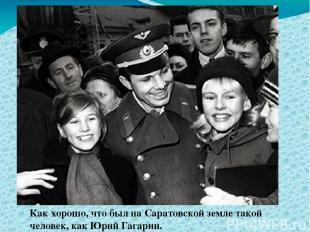 Как хорошо, что был на Саратовской земле такой человек, как Юрий Гагарин.