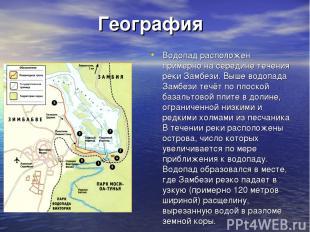География Водопад расположен примерно на середине течения реки Замбези. Выше вод