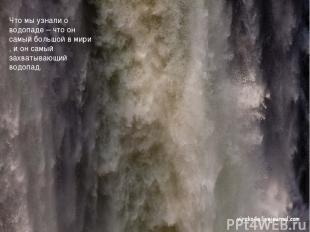 Что мы узнали о водопаде – что он самый большой в мири , и он самый захватывающи