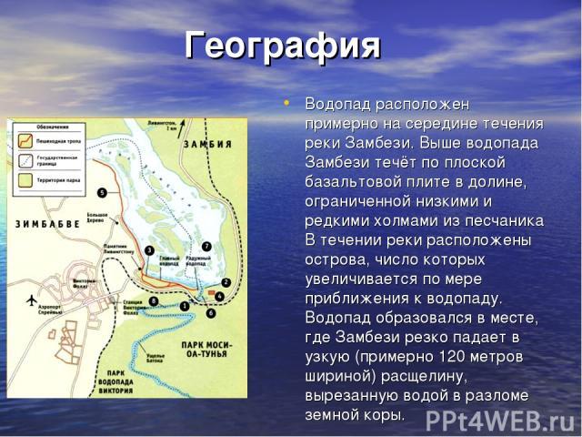 География Водопад расположен примерно на середине течения реки Замбези. Выше водопада Замбези течёт по плоской базальтовой плите в долине, ограниченной низкими и редкими холмами из песчаника В течении реки расположены острова, число которых увеличив…