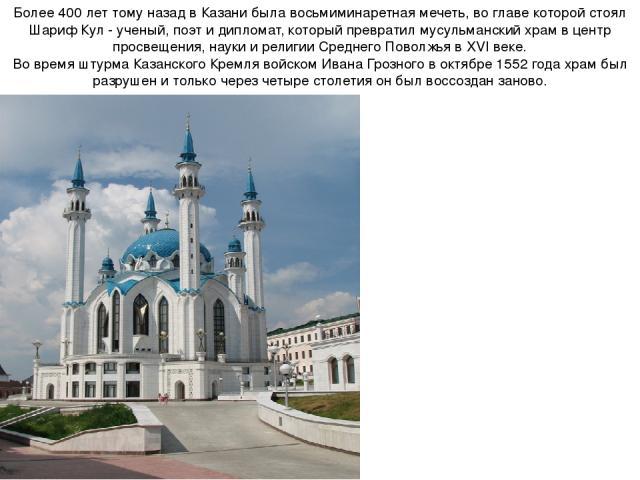 Более 400 лет тому назад в Казани была восьмиминаретная мечеть, во главе которой стоял Шариф Кул - ученый, поэт и дипломат, который превратил мусульманский храм в центр просвещения, науки и религии Среднего Поволжья в XVI веке. Во время штурмаКазан…