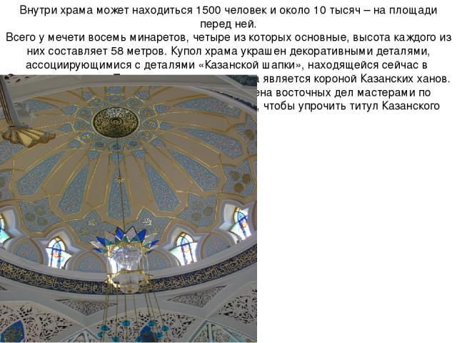 Внутри храма может находиться 1500 человек и около 10 тысяч – на площади перед ней. Всего у мечети восемь минаретов, четыре из которых основные, высота каждого из них составляет 58 метров. Купол храма украшен декоративными деталями, ассоциирующимися…