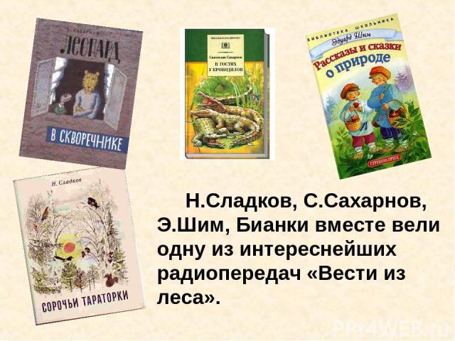 Н.Сладков, С.Сахарнов, Э.Шим, Бианки вместе вели одну из интереснейших радиопередач «Вести из леса».