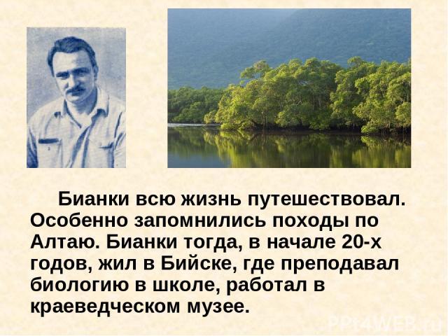 Бианки всю жизнь путешествовал. Особенно запомнились походы по Алтаю. Бианки тогда, в начале 20-х годов, жил в Бийске, где преподавал биологию в школе, работал в краеведческом музее.