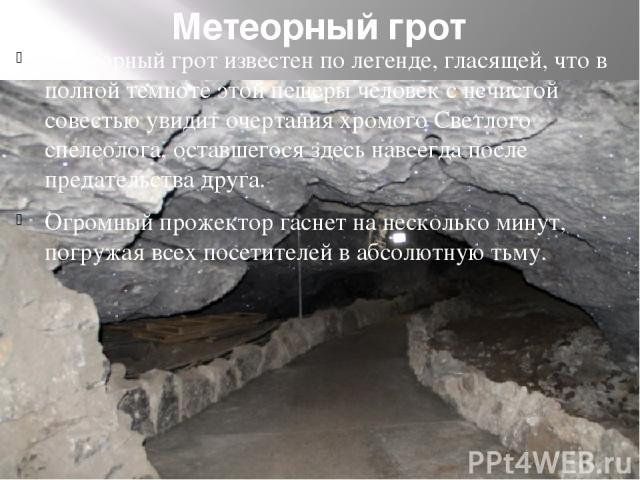 Метеорный грот Метеорный грот известен по легенде, гласящей, что в полной темноте этой пещеры человек с нечистой совестью увидит очертания хромого Светлого спелеолога, оставшегося здесь навсегда после предательства друга. Огромный прожектор гаснет н…