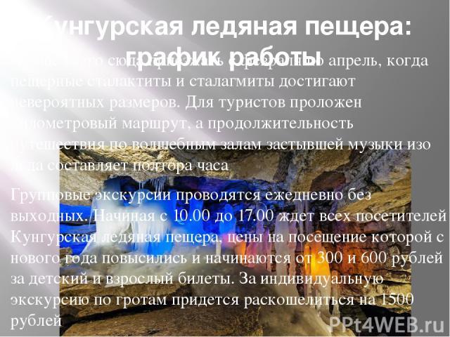 Кунгурская ледяная пещера: график работы Лучше всего сюда приезжать с февраля по апрель, когда пещерные сталактиты и сталагмиты достигают невероятных размеров. Для туристов проложен километровый маршрут, а продолжительность путешествия по волшебным …