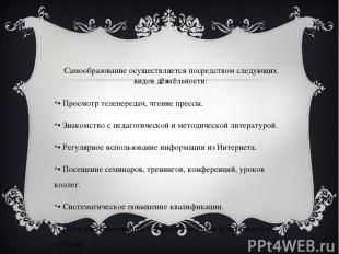 Самообразование осуществляется посредством следующих видов деятельности: • Просм