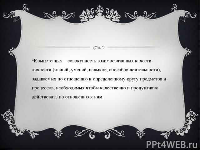 Компетенция – совокупность взаимосвязанных качеств личности (знаний, умений, навыков, способов деятельности), задаваемых по отношению к определенному кругу предметов и процессов, необходимых чтобы качественно и продуктивно действовать по отношению к ним.