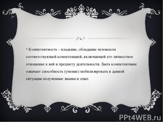 Компетентность – владение, обладание человеком соответствующей компетенцией, включающей его личностное отношение к ней и предмету деятельности. Быть компетентным означает способность (умение) мобилизировать в данной ситуации полученные знания и опыт.