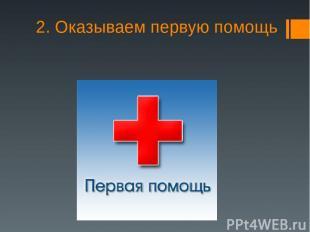 2. Оказываем первую помощь
