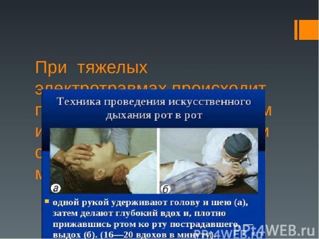 При тяжелых электротравмах происходит потеря дыхания, используем искусственное дыхание, при остановке сердца непрямой массаж.