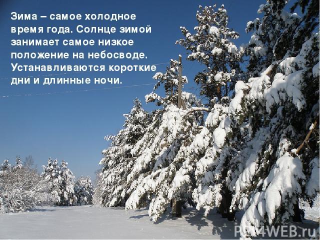 Зима – самое холодное время года. Солнце зимой занимает самое низкое положение на небосводе. Устанавливаются короткие дни и длинные ночи.