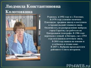 Людмила Константиновна Колотовкина Родилась в 1952 году в г. Плесецке. В 1970 го