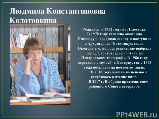 Людмила Константиновна Колотовкина Родилась в 1952 году в г. Плесецке. В 1970 году успешно окончила Плесецкую среднюю школу и поступила в Архангельский техникум связи. Окончив его, по распределению выбрала город Саратов, где работала на Центральном …
