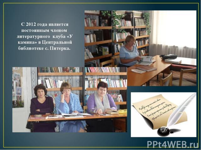 С 2012 года является постоянным членом литературного клуба «У камина» в Центральной библиотеке с. Питерка.