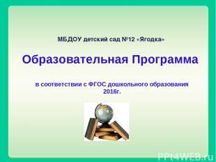 МБДОУ детский сад №12 «Ягодка» Образовательная Программа в соответствии с ФГОС д
