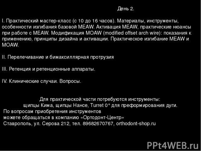 День 2. I. Практический мастер-класс (с 10 до 16 часов). Материалы, инструменты, особенности изгибания базовой MEAW. Активация MEAW, практические нюансы при работе с MEAW. Модификация MOAW (modified offset arch wire): показания к применению, принцип…