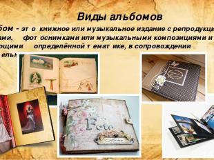 Виды альбомов Альбом - это книжное или музыкальное издание с репродукциями, черт