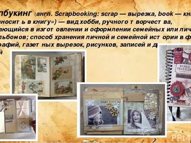 Скрапбукинг (англ. Scrapbooking: scrap — вырезка, book — книга, букв. «вносить в книгу») — вид хобби, ручного творчества, заключающийся в изготовлении и оформлении семейных или личных фотоальбомов; способ хранения личной и семейной истории в форме ф…