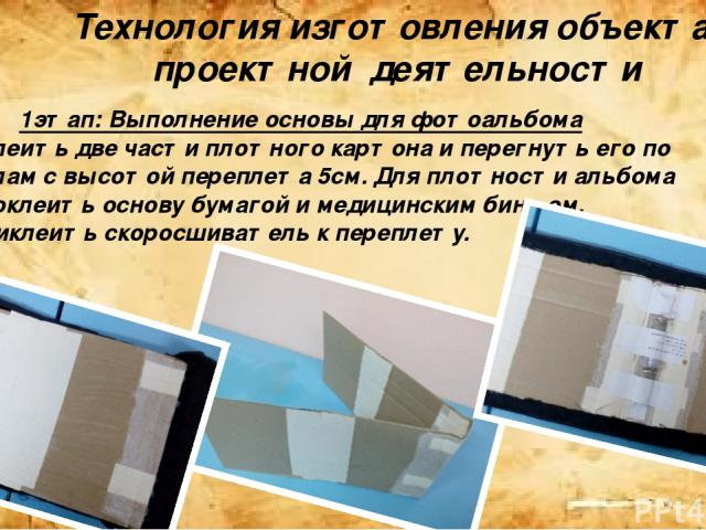 Технология изготовления объекта проектной деятельности 1этап: Выполнение основы для фотоальбома Склеить две части плотного картона и перегнуть его по полам с высотой переплета 5см. Для плотности альбома проклеить основу бумагой и медицинским бинтом.…