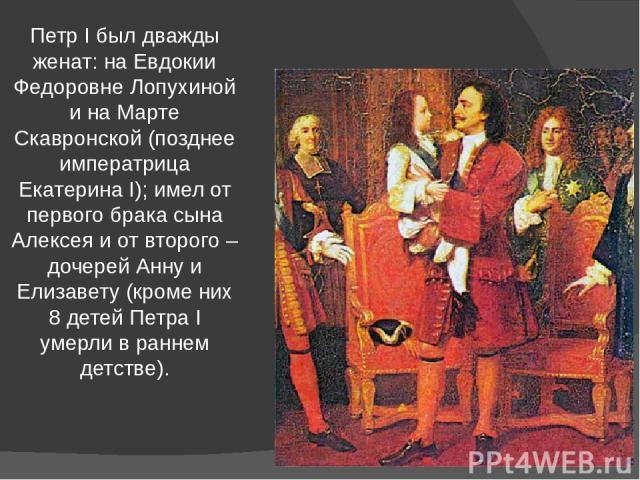 Петр I был дважды женат: на Евдокии Федоровне Лопухиной и на Марте Скавронской (позднее императрица Екатерина I); имел от первого брака сына Алексея и от второго – дочерей Анну и Елизавету (кроме них 8 детей Петра I умерли в раннем детстве).