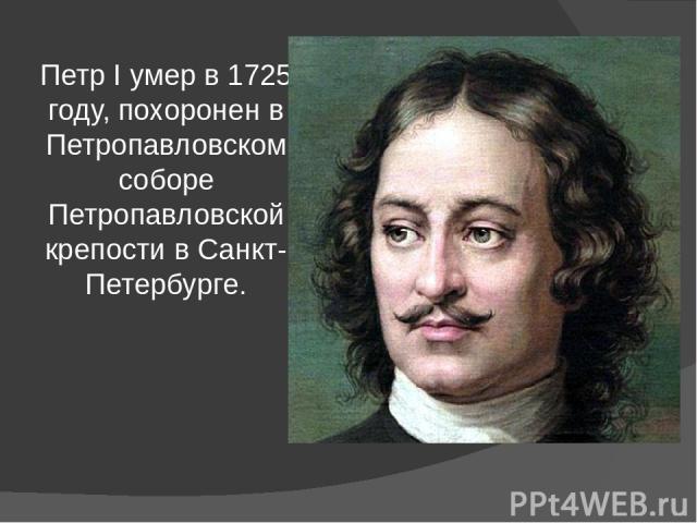 Петр I умер в 1725 году, похоронен в Петропавловском соборе Петропавловской крепости в Санкт-Петербурге.