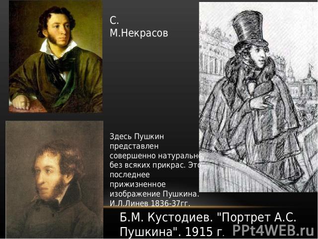 Здесь Пушкин представлен совершенно натурально без всяких прикрас. Это последнее прижизненное изображение Пушкина. И.Л.Линев 1836-37гг. С. М.Некрасов Б.М. Кустодиев.
