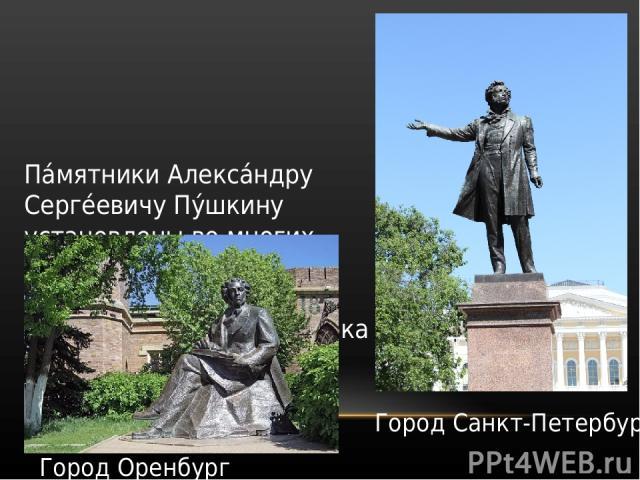 Па мятники Алекса ндру Серге евичу Пу шкину установлены во многих городах мира. Бюсты и статуи поэта можно увидеть в более чем сорока странах. Город Санкт-Петербург Город Оренбург