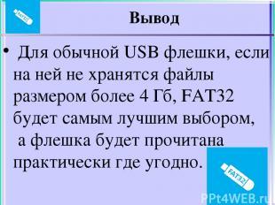 Вывод Для обычной USB флешки, если на ней не хранятся файлы размером более 4 Гб