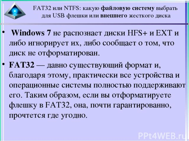 FAT32 или NTFS: какую файловую систему выбрать для USB флешки или внешнего жесткого диска Windows 7 не распознает диски HFS+ и EXT и либо игнорирует их, либо сообщает о том, что диск не отформатирован. FAT32 — давно существующий формат и, благодаря…