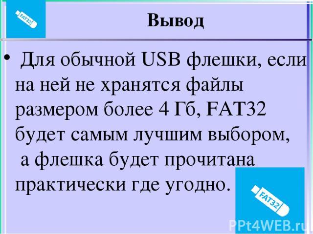 Вывод Для обычной USB флешки, если на ней не хранятся файлы размером более 4 Гб, FAT32 будет самым лучшим выбором, а флешка будет прочитана практически где угодно.