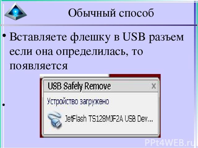 Обычный способ Вставляете флешку в USB разъем если она определилась, то появляется