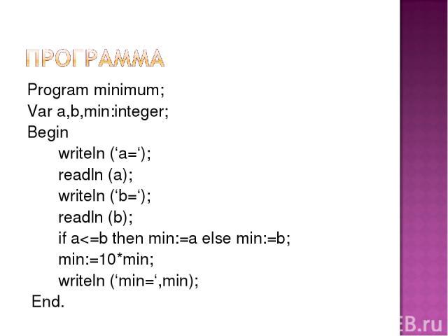 Program minimum; Var a,b,min:integer; Begin writeln ('a='); readln (a); writeln ('b='); readln (b); if a