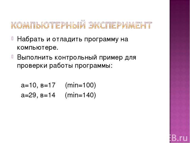 Набрать и отладить программу на компьютере. Выполнить контрольный пример для проверки работы программы: а=10, в=17 (min=100) а=29, в=14 (min=140)