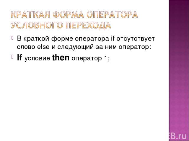 В краткой форме оператора if отсутствует слово else и следующий за ним оператор: If условие then оператор 1;