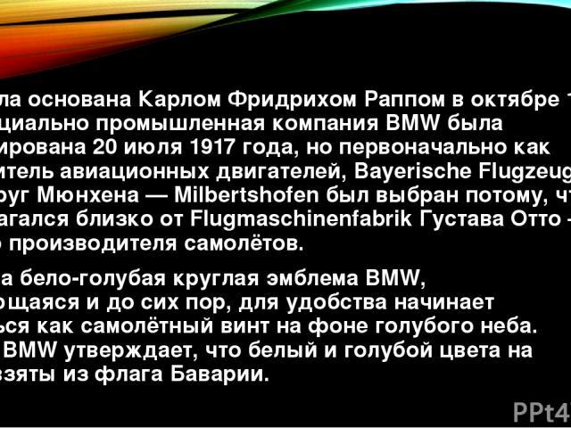 Фирма была основанаКарлом Фридрихом Раппомв октябре 1916 года, официально промышленная компания BMW была зарегистрирована 20 июля 1917 года, но первоначально как производитель авиационных двигателей, Bayerische Flugzeug-Werke. ОкругМюнхена—Milb…