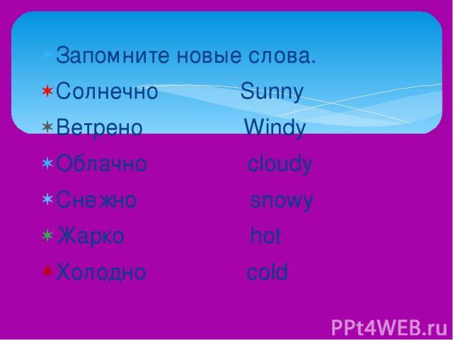 Запомните новые слова. Солнечно Sunny Ветрено Windy Облачно cloudy Снежно snowy Жарко hot Холодно cold