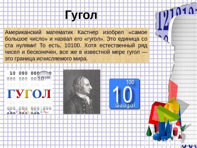 Гугол Американский математик Кастнер изобрел «самое большое число» и назвал его «гугол». Это единица со ста нулями! То есть, 10100. Хотя естественный ряд чисел и бесконечен, все же в известной мере гугол — это граница исчисляемого мира.