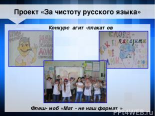 Конкурс агит-плакатов Флеш- моб «Мат- не наш формат» Проект «За чистоту русского