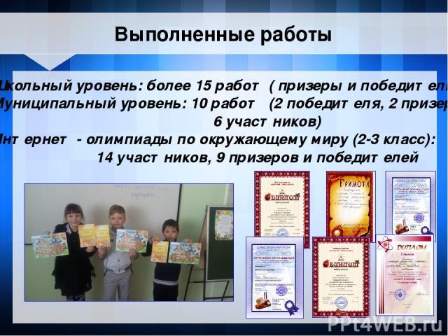 Школьный уровень: более 15 работ ( призеры и победители ) Муниципальный уровень: 10 работ (2 победителя, 2 призера 6 участников) Интернет - олимпиады по окружающему миру (2-3 класс): 14 участников, 9 призеров и победителей Выполненные работы
